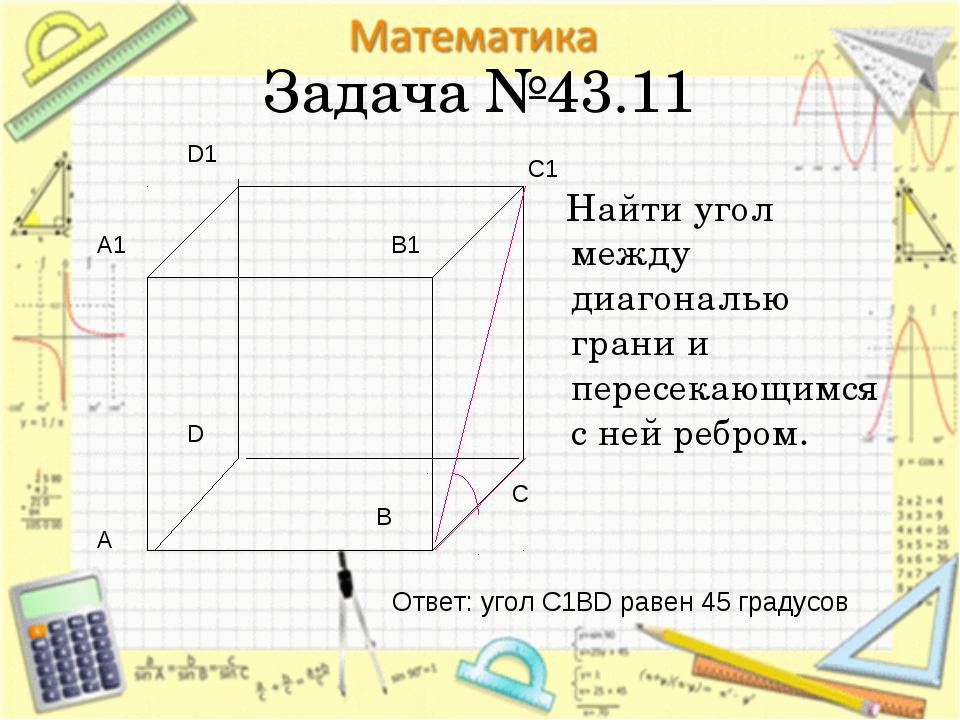Задача №43.11 Найти угол между диагональю грани и пересекающимся с ней ребром...