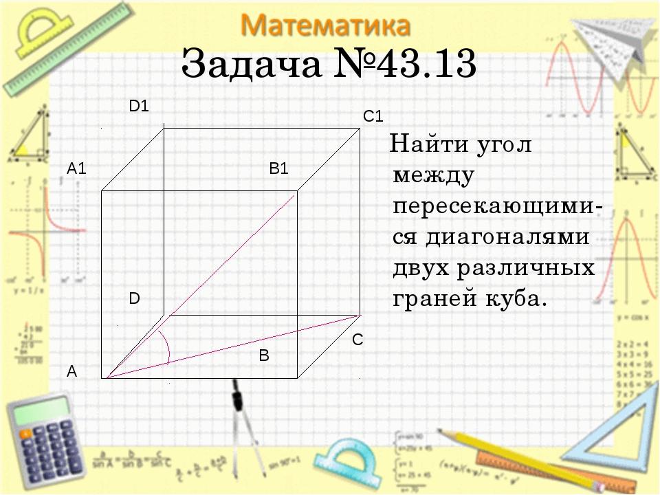 Задача №43.13 Найти угол между пересекающими-ся диагоналями двух различных гр...