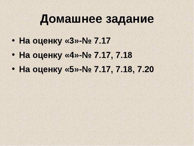 Домашнее задание На оценку «3»-№ 7.17 На оценку «4»-№ 7.17, 7.18 На оценку «5...