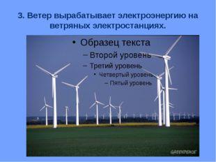 3. Ветер вырабатывает электроэнергию на ветряных электростанциях.