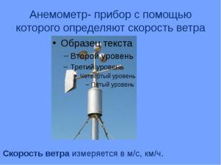 Анемометр- прибор с помощью которого определяют скорость ветра Скорость ветра