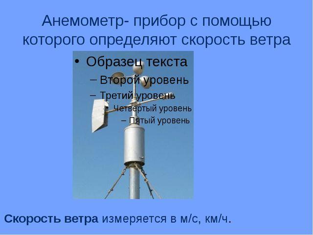 Анемометр- прибор с помощью которого определяют скорость ветра Скорость ветра...