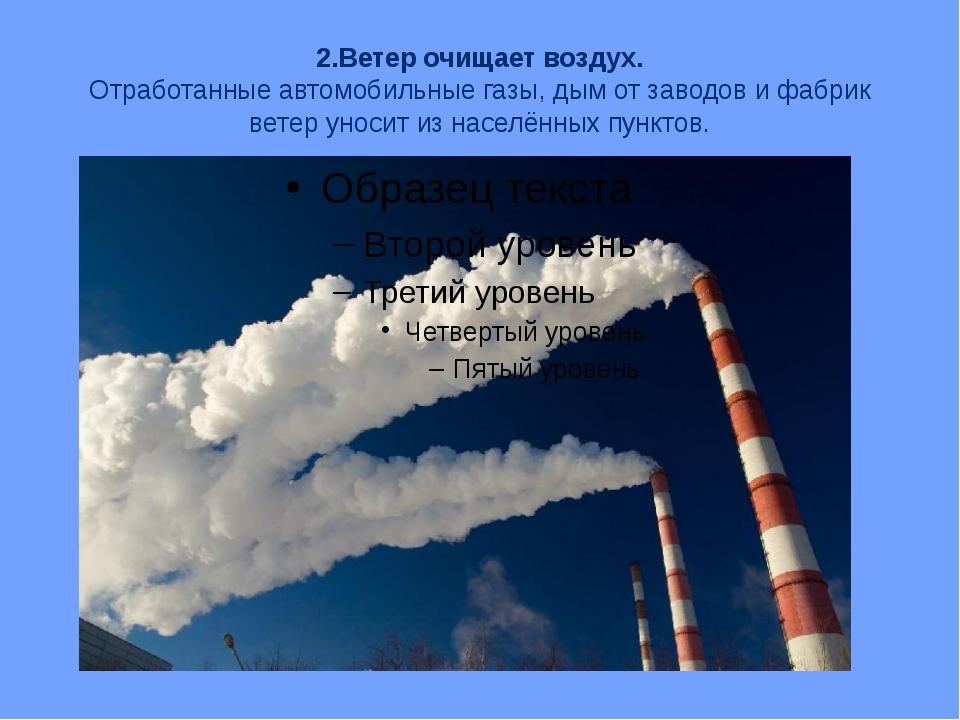 2.Ветер очищает воздух. Отработанные автомобильные газы, дым от заводов и фаб...
