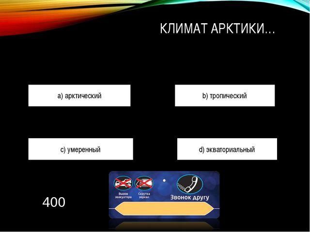 КЛИМАТ АРКТИКИ… a) арктический b) тропический c) умеренный d) экваториальный...