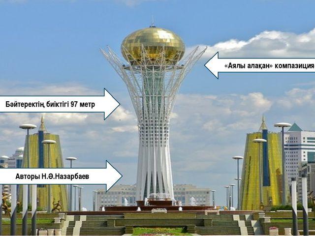 Бәйтеректің биіктігі 97 метр Авторы Н.Ә.Назарбаев «Аялы алақан» компазициясы