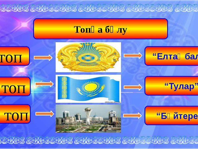 """Топқа бөлу І топ ІІ топ ІІІ топ """"Елтаңбалар"""" """"Тулар"""" """"Бәйтерек"""""""