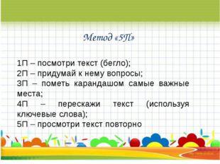 Метод «5П» 1П – посмотри текст (бегло); 2П – придумай к нему вопросы; 3П – по