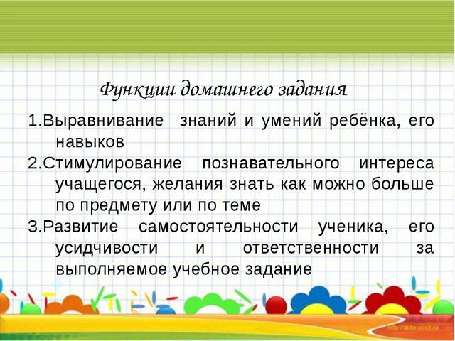 Функции домашнего задания Выравнивание знаний и умений ребёнка, его навыков С...