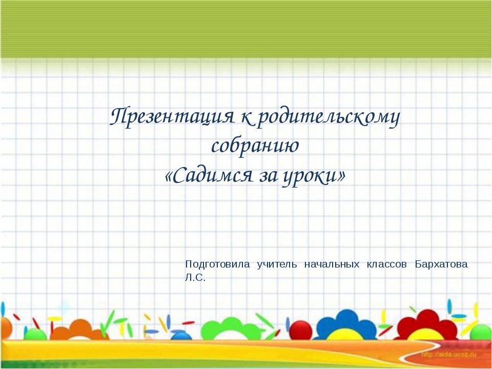 Презентация к родительскому собранию «Садимся за уроки» Подготовила учитель...
