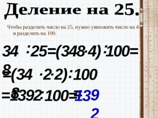 Чтобы разделить число на 25, нужно умножить число на 4 и разделить на 100. 34