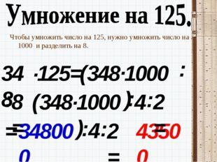 Чтобы умножить число на 125, нужно умножить число на 1000 и разделить на 8. 3