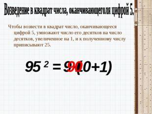95 2 = 9 Чтобы возвести в квадрат число, оканчивающееся цифрой 5, умножают чи