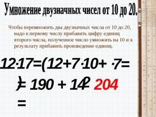12 Чтобы перемножить два двузначных числа от 10 до 20, надо к первому числу п