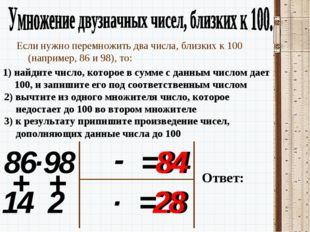 86 Если нужно перемножить два числа, близких к 100 (например, 86 и 98), то: 1
