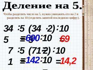 Чтобы разделить число на 5, нужно умножить его на 2 и разделить на 10 (отдели