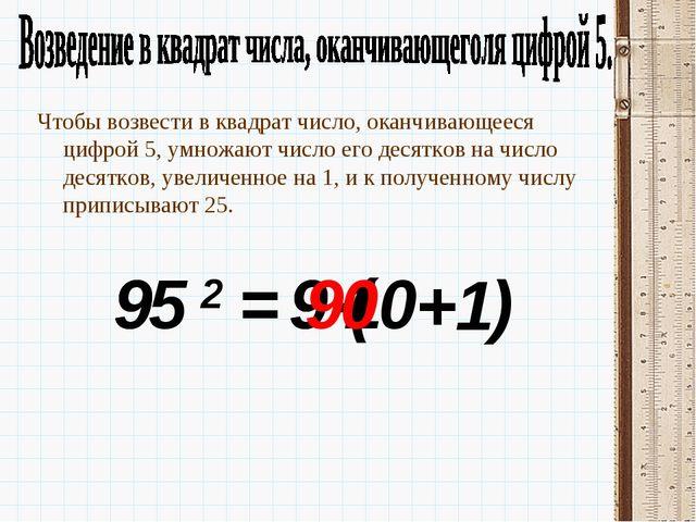 95 2 = 9 Чтобы возвести в квадрат число, оканчивающееся цифрой 5, умножают чи...