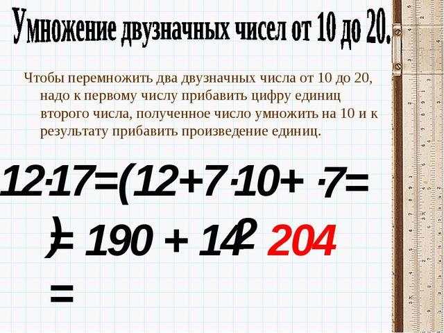 12 Чтобы перемножить два двузначных числа от 10 до 20, надо к первому числу п...