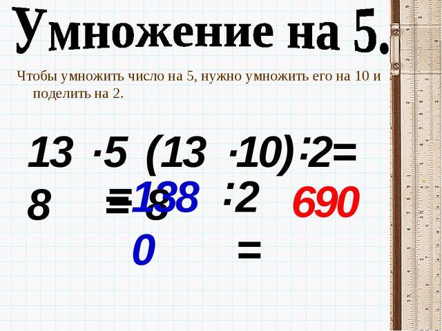 Чтобы умножить число на 5, нужно умножить его на 10 и поделить на 2. 138 . 5=...