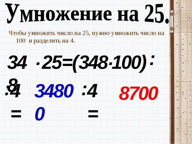 Чтобы умножить число на 25, нужно умножить число на 100 и разделить на 4. 348...