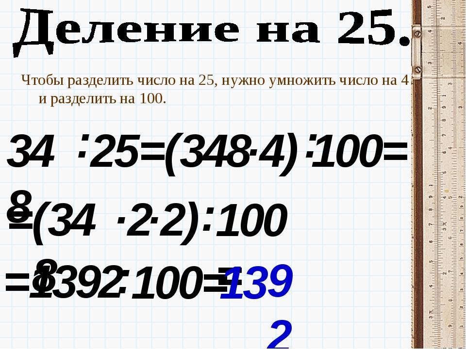 Чтобы разделить число на 25, нужно умножить число на 4 и разделить на 100. 34...