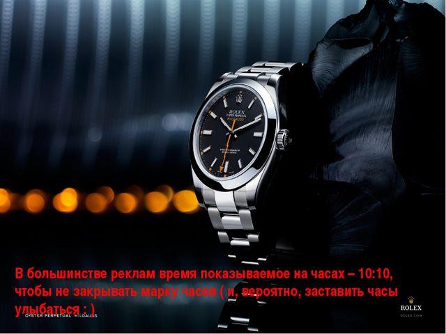В большинстве реклам время показываемое на часах – 10:10, чтобы не закрывать...