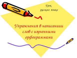Упражнения в написаниии слов с изученными орфограммами Урок русского языка