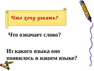 Что хочу узнать? Что означает слово? Из какого языка оно появилось в нашем я