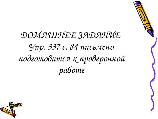 ДОМАШНЕЕ ЗАДАНИЕ Упр. 337 с. 84 письмено подготовится к проверочной работе