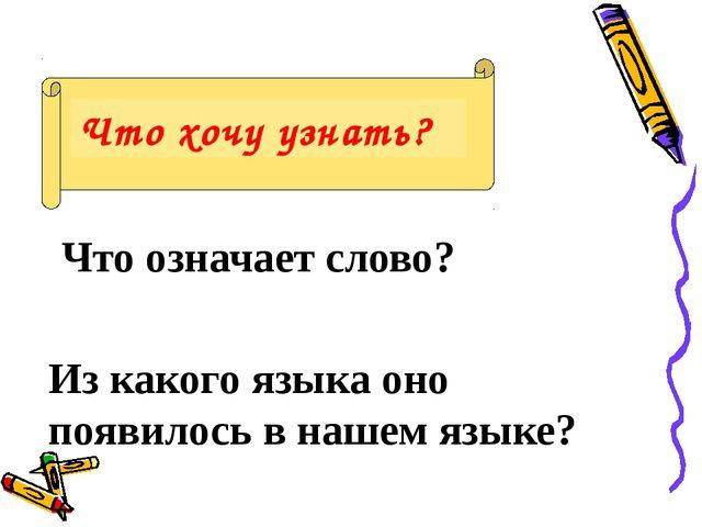 Что хочу узнать? Что означает слово? Из какого языка оно появилось в нашем я...