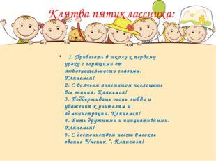 Клятва пятиклассника: 1. Прибегать в школу к первому уроку с горящими от любо