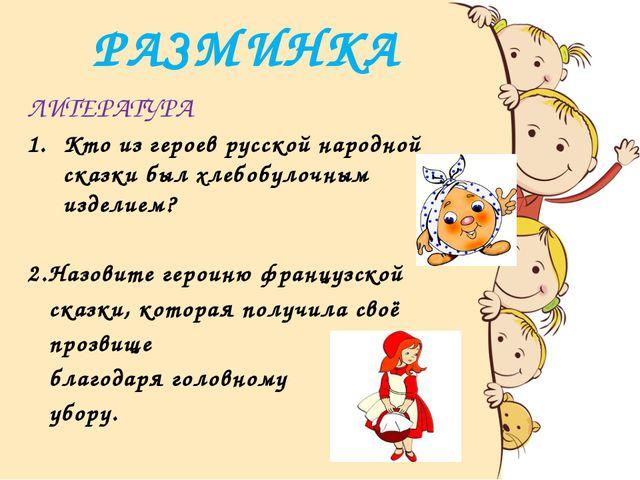 РАЗМИНКА ЛИТЕРАТУРА Кто из героев русской народной сказки был хлебобулочным и...