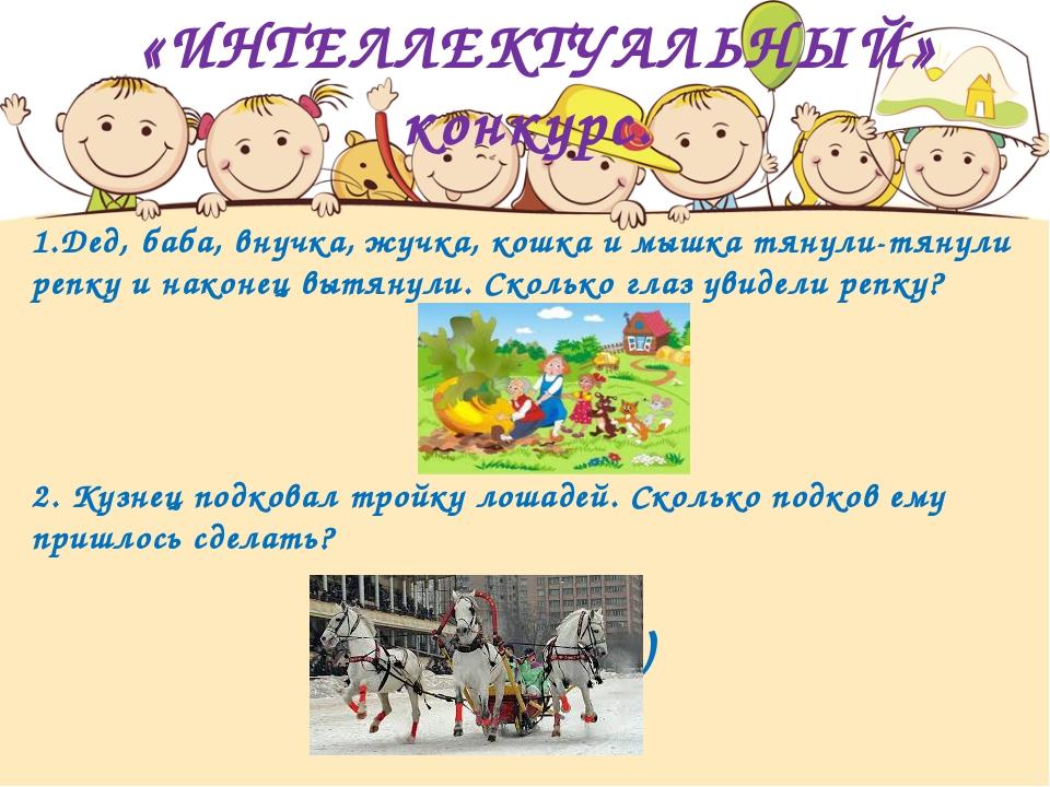 «ИНТЕЛЛЕКТУАЛЬНЫЙ» конкурс. 1.Дед, баба, внучка, жучка, кошка и мышка тянули...