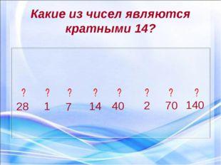 Какие из чисел являются кратными 14? 28 1 7 14 40 2 70 140 ? ? ? ? ? ? ? ?