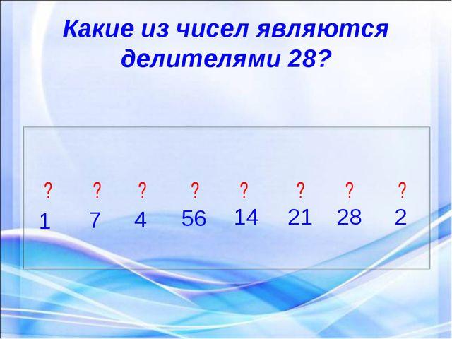 Какие из чисел являются делителями 28? 1 7 4 56 14 21 28 2 ? ? ? ? ? ? ? ?