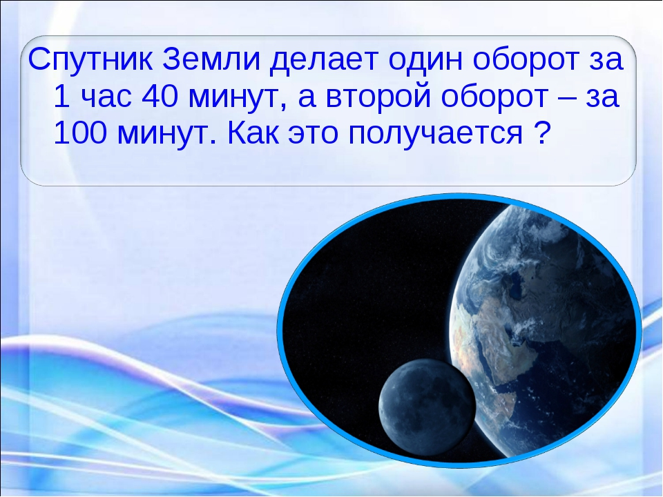 Спутник Земли делает один оборот за 1 час 40 минут, а второй оборот – за 100...