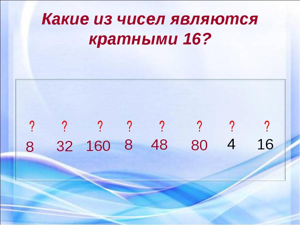 Какие из чисел являются кратными 16? 8 32 160 8 48 80 4 16 ? ? ? ? ? ? ? ?