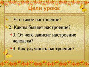 Цели урока: 1. Что такое настроение? 2. Каким бывает настроение? 3. От чего з