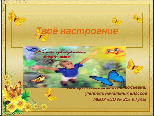 Твоё настроение Автор: Алиева Елена Анатольевна, учитель начальных классов МБ...