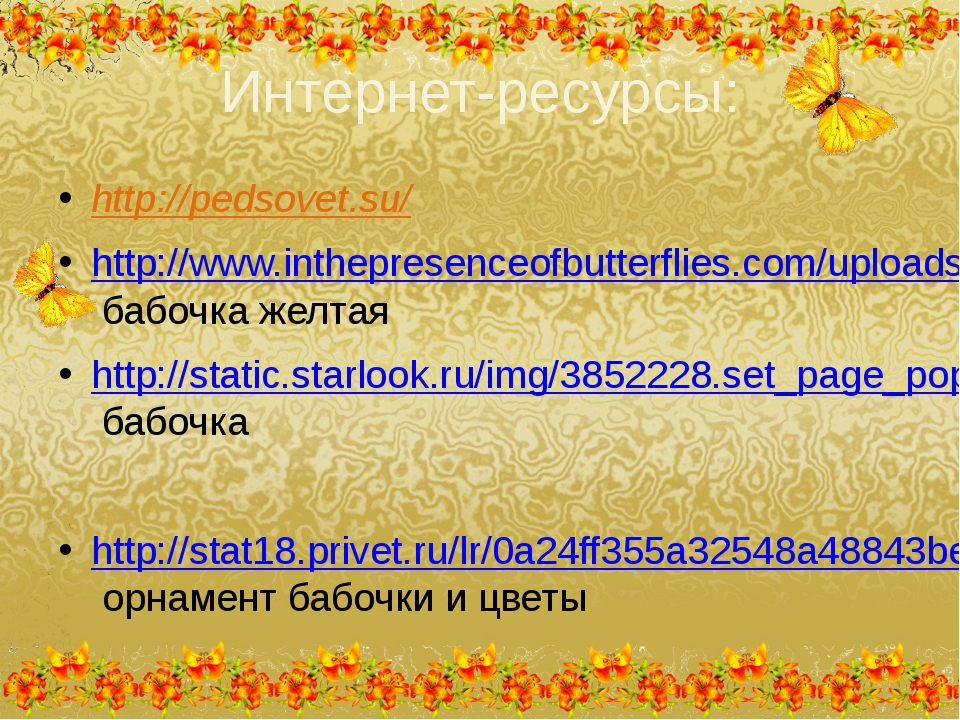 Интернет-ресурсы: http://pedsovet.su/ http://www.inthepresenceofbutterflies.c...