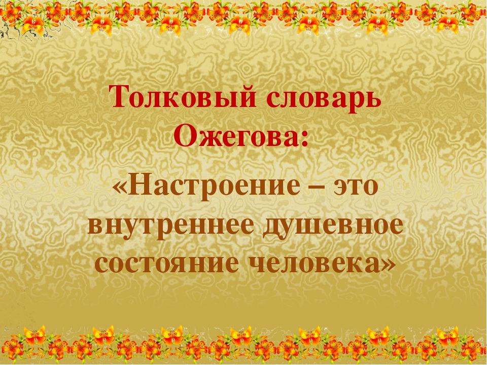 Толковый словарь Ожегова: «Настроение – это внутреннее душевное состояние чел...