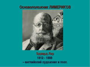 Основоположник ЛИМЕРИКОВ Эдвард Лир 1812 - 1888 – английский художник и поэт.