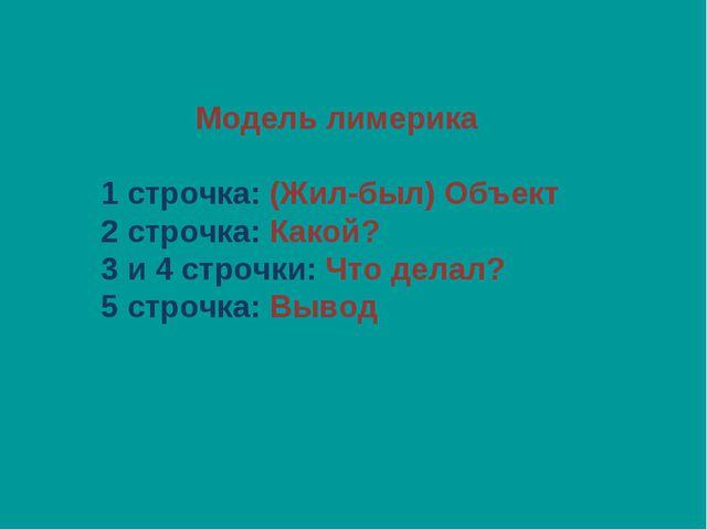 Модель лимерика 1 строчка: (Жил-был) Объект 2 строчка: Какой? 3 и 4 строчки:...
