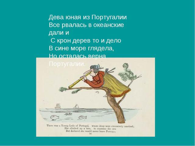 Дева юная из Португалии Все рвалась в океанские дали и С крон дерев то и дело...