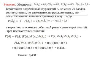 Решение. Обозначим вероятности получения абитуриентом З. не менее 70 баллов,