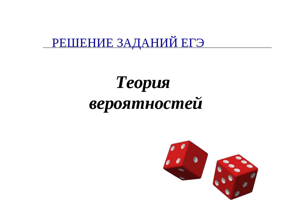 РЕШЕНИЕ ЗАДАНИЙ ЕГЭ Теория вероятностей