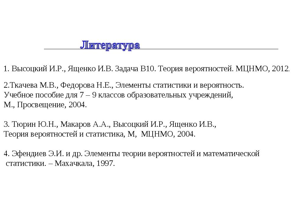 1. Высоцкий И.Р., Ященко И.В. Задача В10. Теория вероятностей. МЦНМО, 2012. 2...