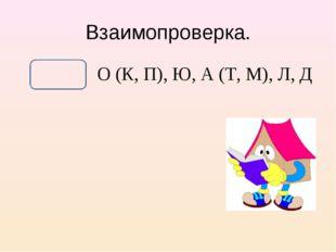 Взаимопроверка. О (К, П), Ю, А (Т, М), Л, Д