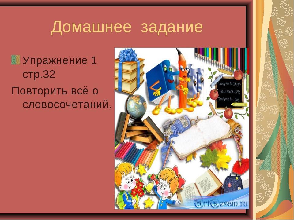 Домашнее задание Упражнение 1 стр.32 Повторить всё о словосочетаний.