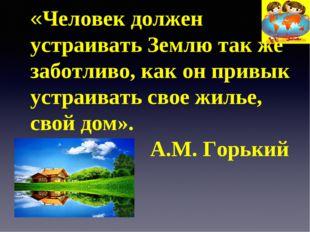 «Человек должен устраивать Землю так же заботливо, как он привык устраивать с