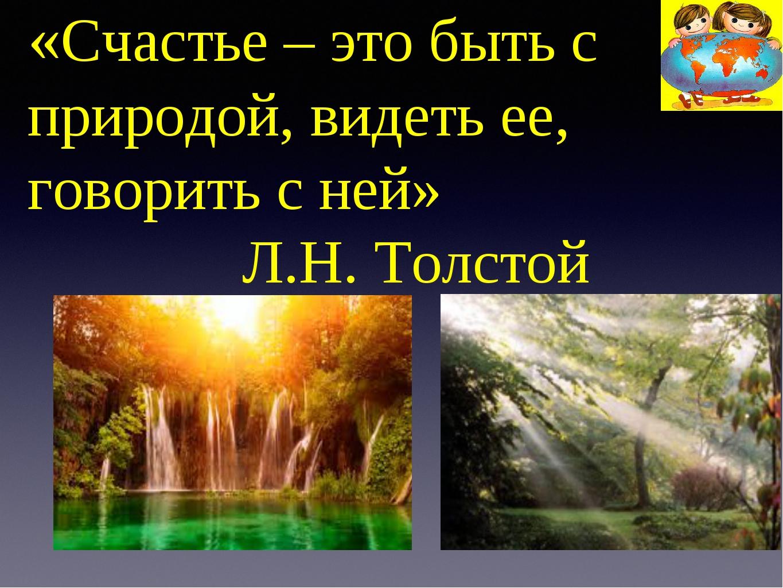 «Счастье – это быть с природой, видеть ее, говорить с ней» Л.Н. Толстой